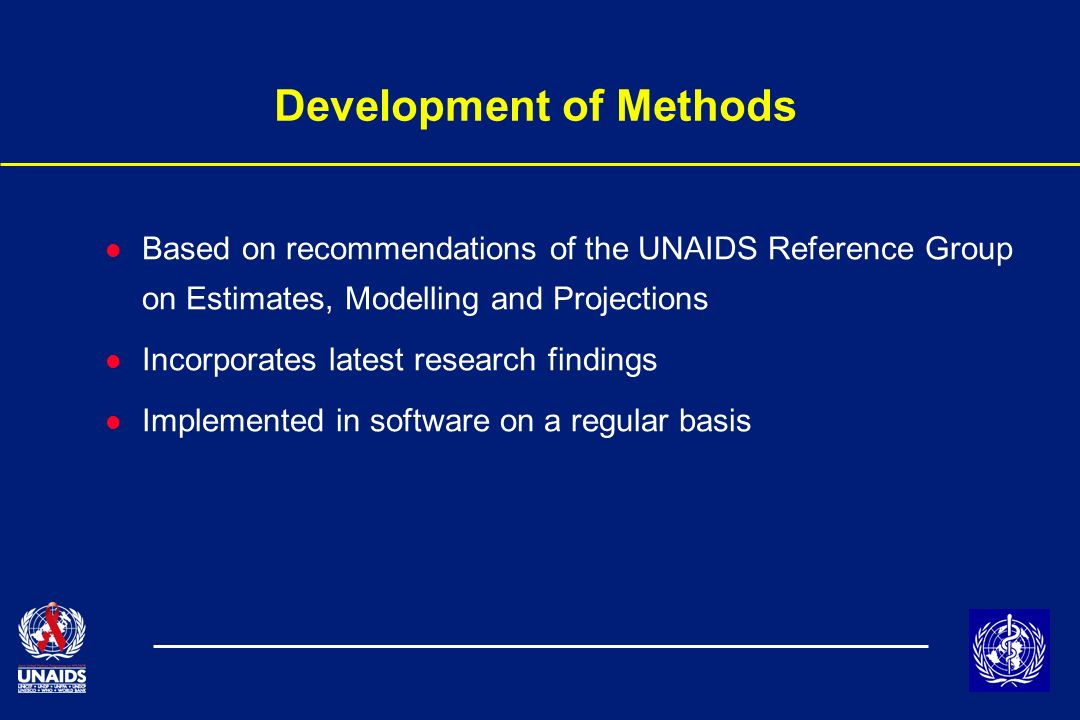 Development of Methods l Based on recommendations of the UNAIDS Reference Group on Estimates, Modelling and Projections l Incorporates latest research findings l Implemented in software on a regular basis