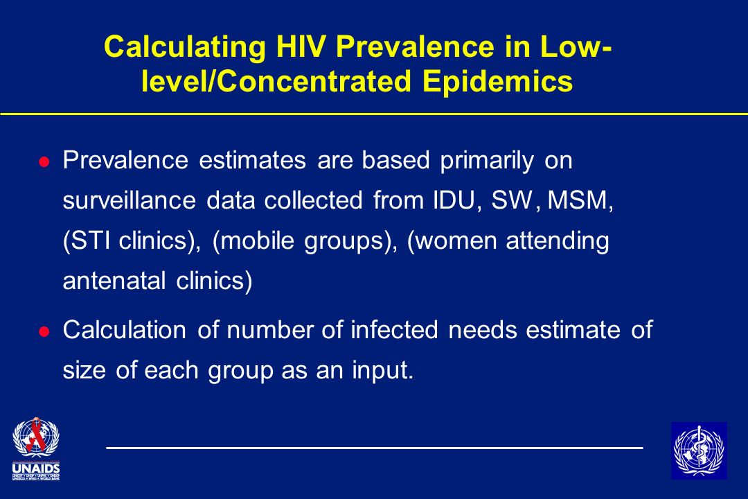 Calculating HIV Prevalence in Low- level/Concentrated Epidemics l Prevalence estimates are based primarily on surveillance data collected from IDU, SW, MSM, (STI clinics), (mobile groups), (women attending antenatal clinics) l Calculation of number of infected needs estimate of size of each group as an input.