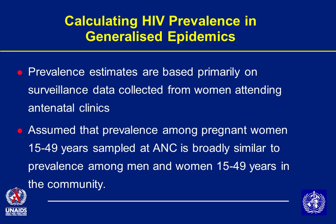 Calculating HIV Prevalence in Generalised Epidemics l Prevalence estimates are based primarily on surveillance data collected from women attending antenatal clinics l Assumed that prevalence among pregnant women 15-49 years sampled at ANC is broadly similar to prevalence among men and women 15-49 years in the community.