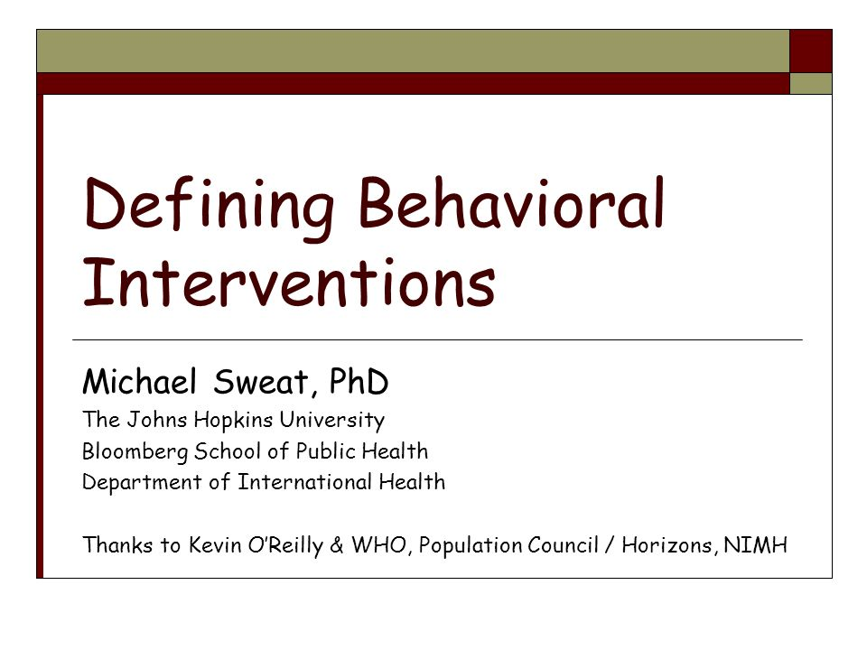 Defining Behavioral Interventions Michael Sweat, PhD The Johns Hopkins University Bloomberg School of Public Health Department of International Health