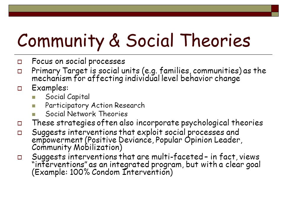 Community & Social Theories Focus on social processes Primary Target is social units (e.g. families, communities) as the mechanism for affecting indiv