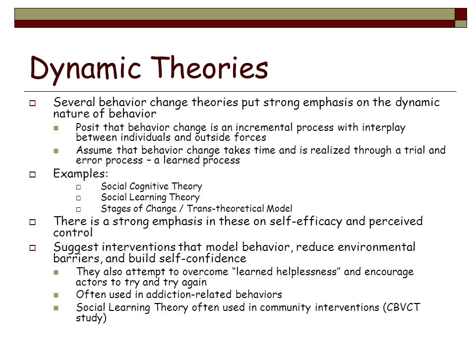 Dynamic Theories Several behavior change theories put strong emphasis on the dynamic nature of behavior Posit that behavior change is an incremental p