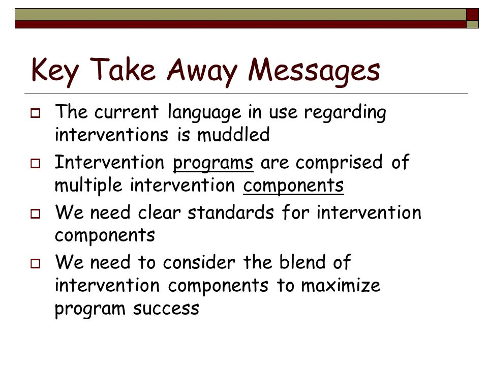 Key Take Away Messages The current language in use regarding interventions is muddled Intervention programs are comprised of multiple intervention com