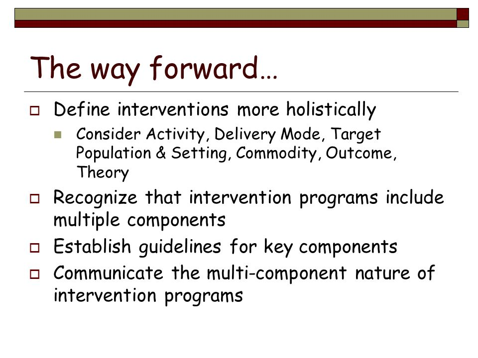 The way forward… Define interventions more holistically Consider Activity, Delivery Mode, Target Population & Setting, Commodity, Outcome, Theory Reco
