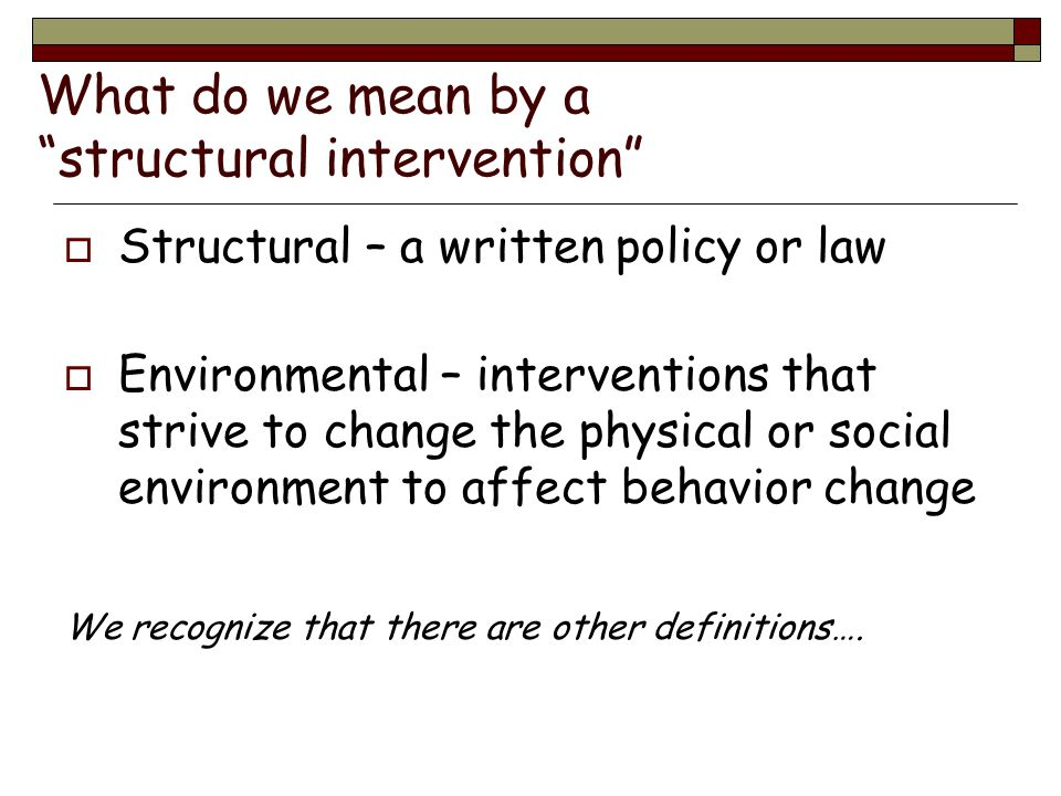 What do we mean by a structural intervention Structural – a written policy or law Environmental – interventions that strive to change the physical or