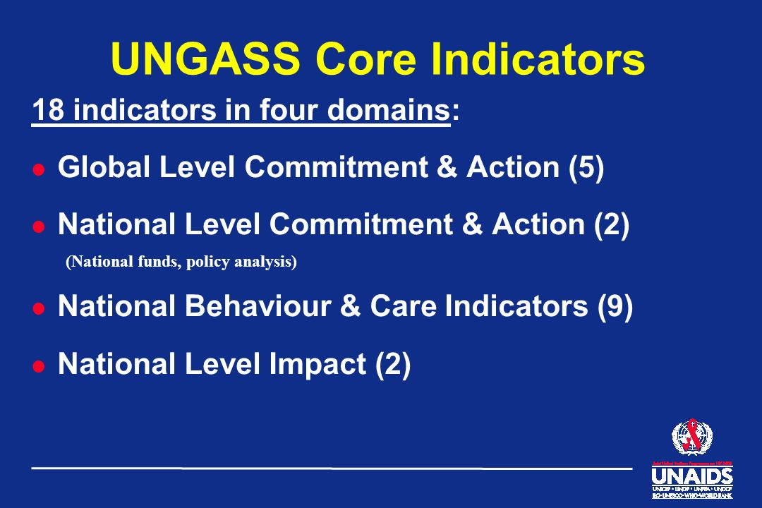 UNGASS Core Indicators 18 indicators in four domains: l Global Level Commitment & Action (5) l National Level Commitment & Action (2) (National funds,