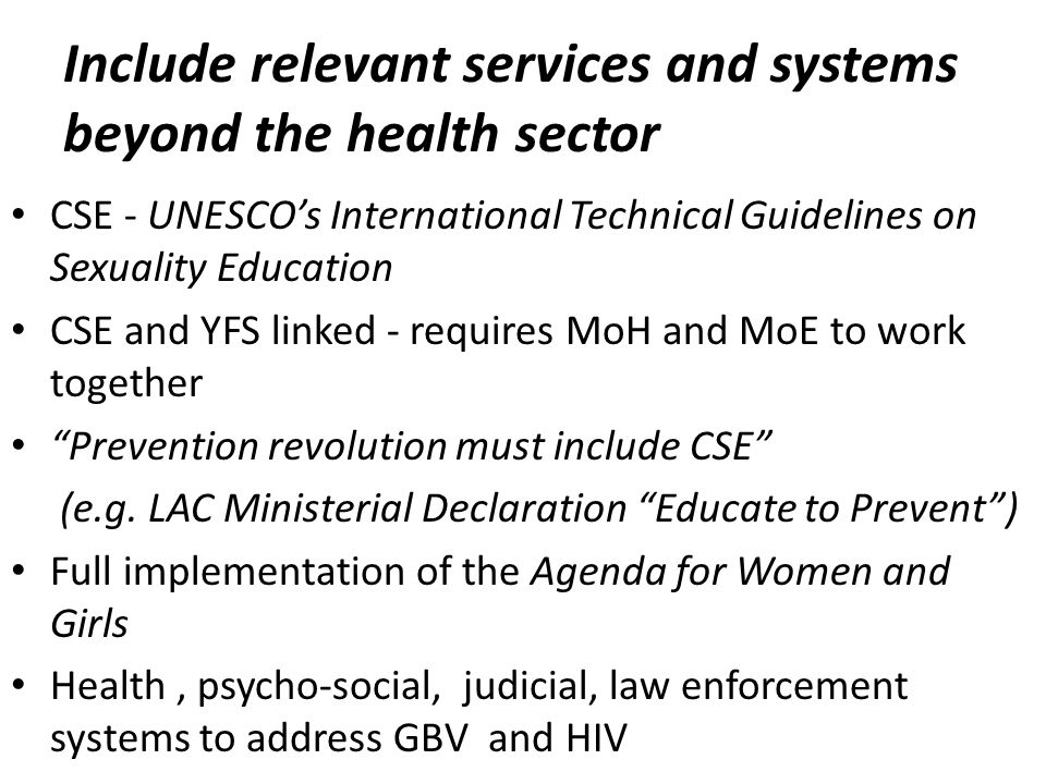 Include relevant services and systems beyond the health sector CSE - UNESCOs International Technical Guidelines on Sexuality Education CSE and YFS linked - requires MoH and MoE to work together Prevention revolution must include CSE (e.g.