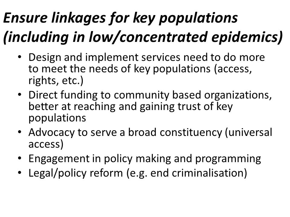 Ensure linkages for key populations (including in low/concentrated epidemics) Design and implement services need to do more to meet the needs of key populations (access, rights, etc.) Direct funding to community based organizations, better at reaching and gaining trust of key populations Advocacy to serve a broad constituency (universal access) Engagement in policy making and programming Legal/policy reform (e.g.