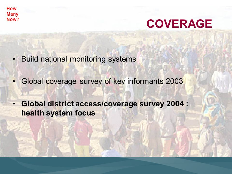 COVERAGE Build national monitoring systems Global coverage survey of key informants 2003 Global district access/coverage survey 2004 : health system focus How Many Now