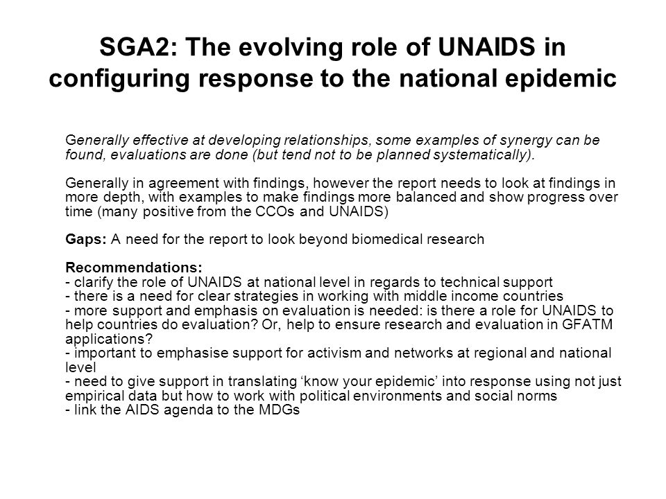 SGA2: The evolving role of UNAIDS in configuring response to the national epidemic Generally effective at developing relationships, some examples of synergy can be found, evaluations are done (but tend not to be planned systematically).