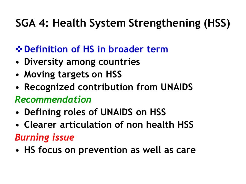 SGA 4: Health System Strengthening (HSS) Definition of HS in broader term Diversity among countries Moving targets on HSS Recognized contribution from UNAIDS Recommendation Defining roles of UNAIDS on HSS Clearer articulation of non health HSS Burning issue HS focus on prevention as well as care