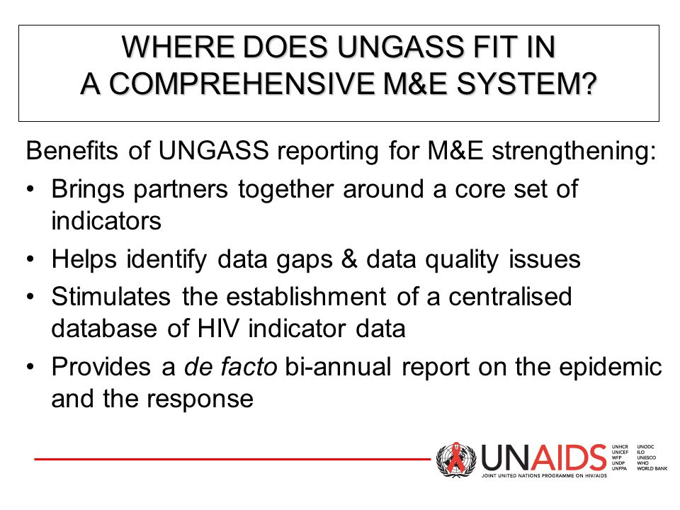 CORE UNGASS INDICATORS: NATIONAL INDICATORS CORE UNGASS INDICATORS: NATIONAL INDICATORS National Programmes (continued) 7)Percentage of women and men aged 15-49 who received an HIV test in the last 12 months and who know their results 8)Percentage of most-at-risk populations who received an HIV test in the last 12 months and who know their results 9)Percentage of most-at-risk populations reached with HIV prevention programmes