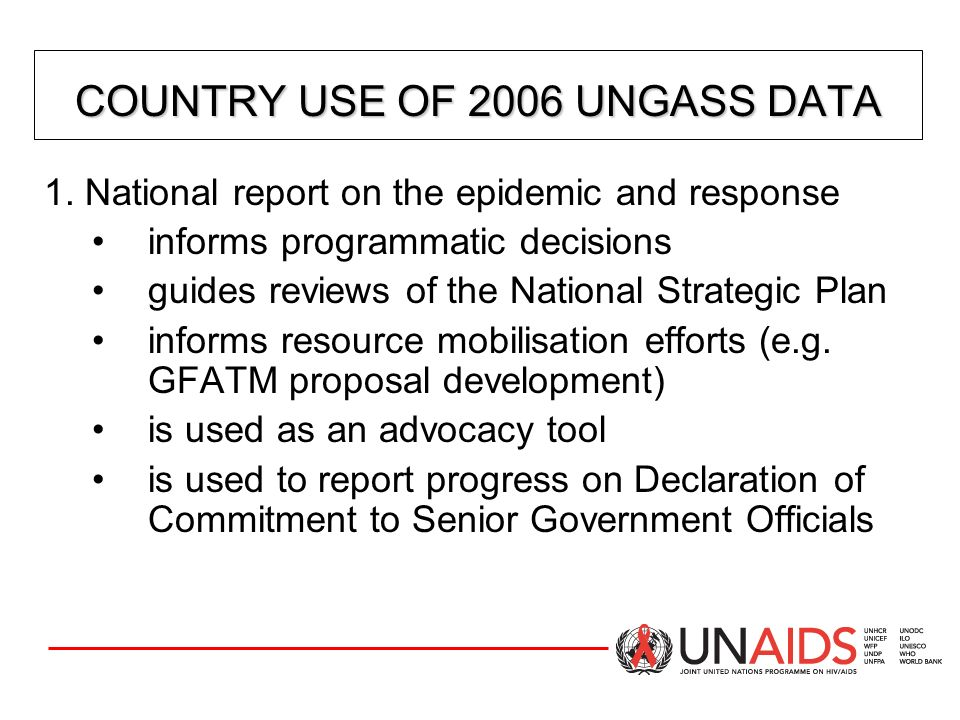 CORE UNGASS INDICATORS: NATIONAL INDICATORS CORE UNGASS INDICATORS: NATIONAL INDICATORS 19) Percentage of men reporting the use of a condom the last time they had anal sex with a male partner 18) Percentage of female and male sex workers reporting the use of a condom with their most recent client 20) Percentage of injecting drug users reporting the use of a condom the last time they had sexual intercourse 21) Percentage of injecting drug users reporting the use of sterile injecting equipment the last time they injected Knowledge and Behaviour (continued)