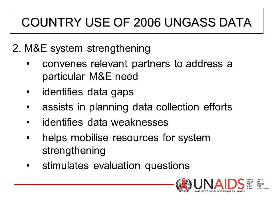 CORE UNGASS INDICATORS: NATIONAL INDICATORS National indicators are important for two reasons: 1.They are used to evaluate the effectiveness of the national response 2.They are used to provide information on regional and global trends