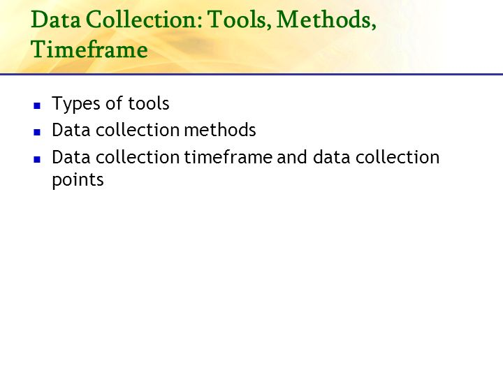 Data Collection: Tools, Methods, Timeframe Types of tools Data collection methods Data collection timeframe and data collection points