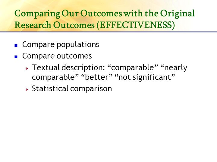 Comparing Our Outcomes with the Original Research Outcomes (EFFECTIVENESS) Compare populations Compare outcomes Textual description: comparable nearly comparable better not significant Statistical comparison