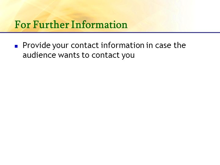 For Further Information Provide your contact information in case the audience wants to contact you