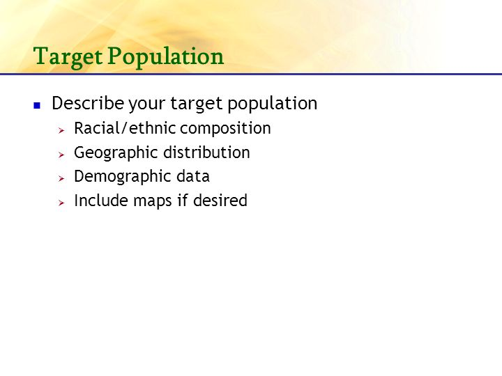 Target Population Describe your target population Racial/ethnic composition Geographic distribution Demographic data Include maps if desired