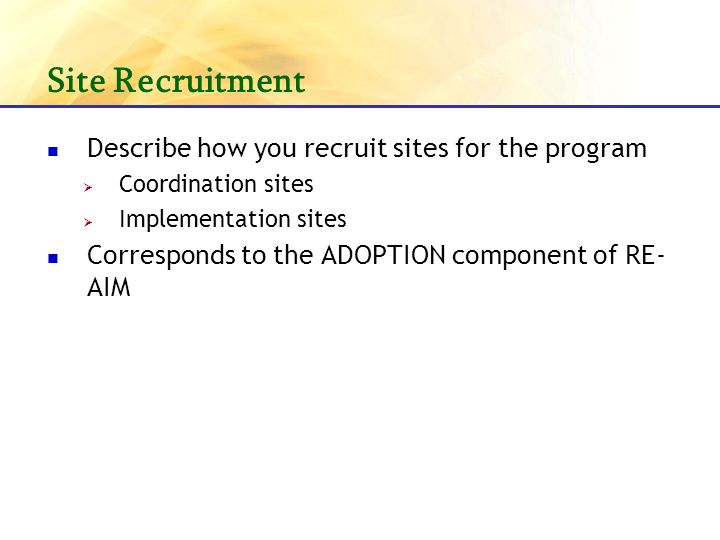 Site Recruitment Describe how you recruit sites for the program Coordination sites Implementation sites Corresponds to the ADOPTION component of RE- AIM