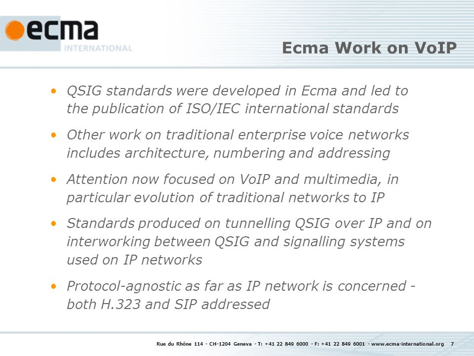 Rue du Rhône CH-1204 Geneva - T: F: Ecma Work on VoIP QSIG standards were developed in Ecma and led to the publication of ISO/IEC international standards Other work on traditional enterprise voice networks includes architecture, numbering and addressing Attention now focused on VoIP and multimedia, in particular evolution of traditional networks to IP Standards produced on tunnelling QSIG over IP and on interworking between QSIG and signalling systems used on IP networks Protocol-agnostic as far as IP network is concerned - both H.323 and SIP addressed