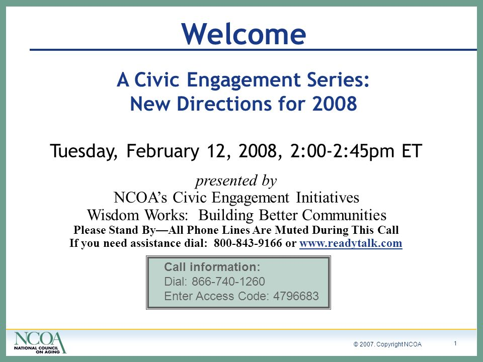 © 2007. Copyright NCOA 1 Welcome A Civic Engagement Series: New Directions for 2008 Tuesday, February 12, 2008, 2:00-2:45pm ET presented by NCOAs Civi