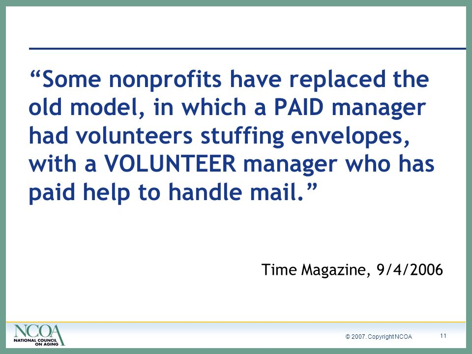 © 2007. Copyright NCOA 11 Some nonprofits have replaced the old model, in which a PAID manager had volunteers stuffing envelopes, with a VOLUNTEER man
