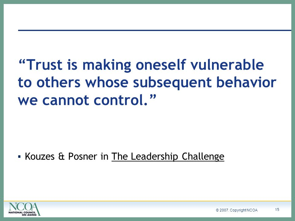 © 2007. Copyright NCOA 15 Trust is making oneself vulnerable to others whose subsequent behavior we cannot control. Kouzes & Posner in The Leadership