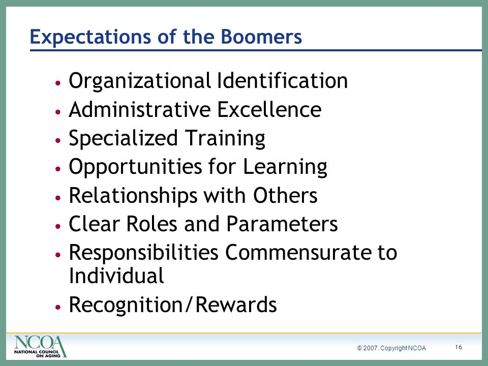© 2007. Copyright NCOA 16 Expectations of the Boomers Organizational Identification Administrative Excellence Specialized Training Opportunities for L