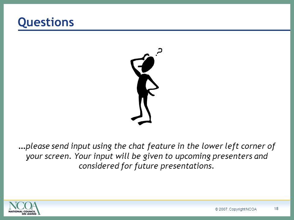 © 2007. Copyright NCOA 18 Questions … please send input using the chat feature in the lower left corner of your screen. Your input will be given to up