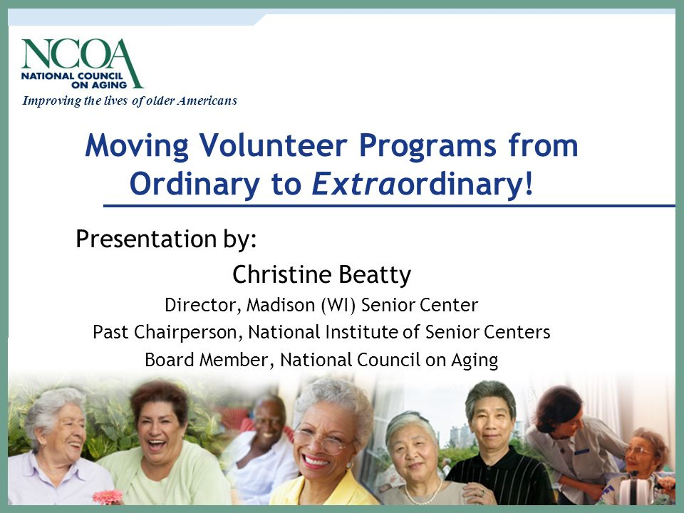 Improving the lives of older Americans Moving Volunteer Programs from Ordinary to Extraordinary! Presentation by: Christine Beatty Director, Madison (