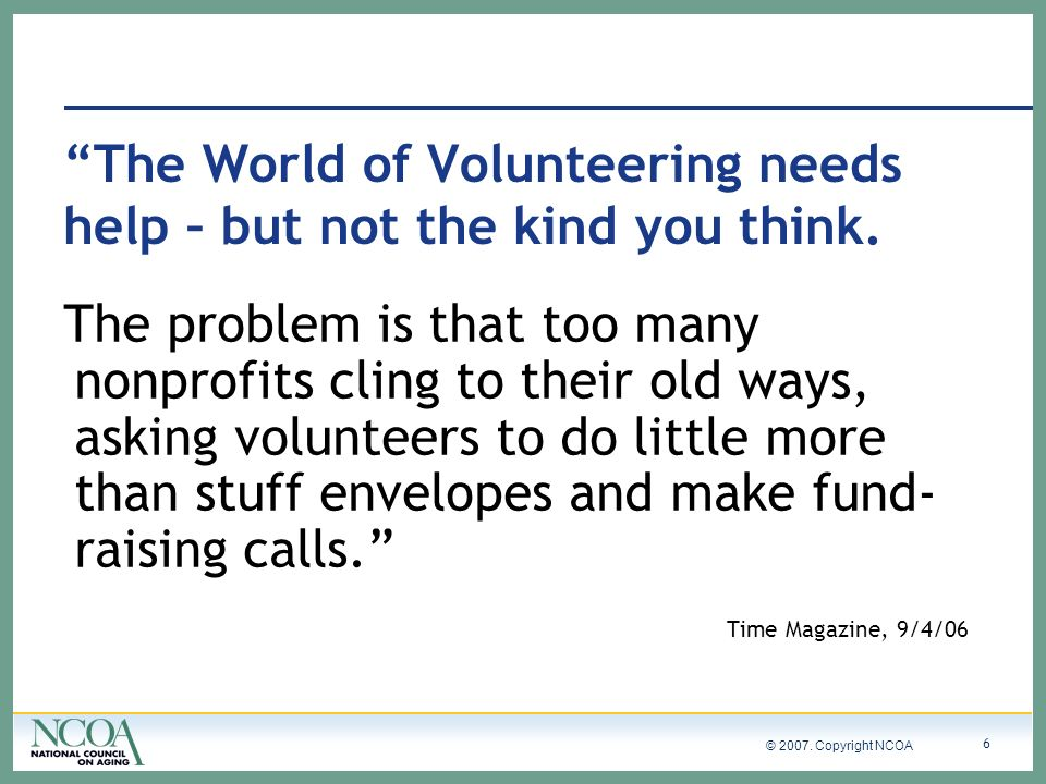 © 2007. Copyright NCOA 6 The World of Volunteering needs help – but not the kind you think.
