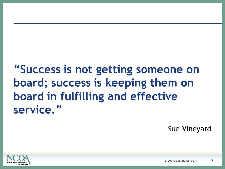 © 2007. Copyright NCOA 9 Success is not getting someone on board; success is keeping them on board in fulfilling and effective service. Sue Vineyard