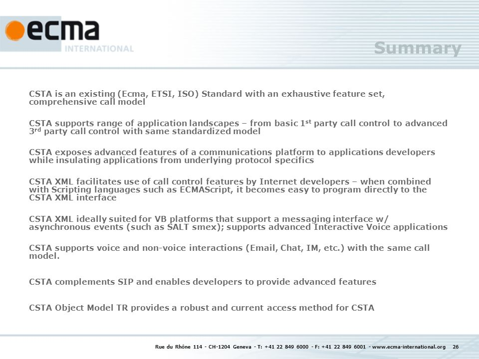 Rue du Rhône CH-1204 Geneva - T: F: Summary CSTA is an existing (Ecma, ETSI, ISO) Standard with an exhaustive feature set, comprehensive call model CSTA supports range of application landscapes – from basic 1 st party call control to advanced 3 rd party call control with same standardized model CSTA exposes advanced features of a communications platform to applications developers while insulating applications from underlying protocol specifics CSTA XML facilitates use of call control features by Internet developers – when combined with Scripting languages such as ECMAScript, it becomes easy to program directly to the CSTA XML interface CSTA XML ideally suited for VB platforms that support a messaging interface w/ asynchronous events (such as SALT smex); supports advanced Interactive Voice applications CSTA supports voice and non-voice interactions ( , Chat, IM, etc.) with the same call model.