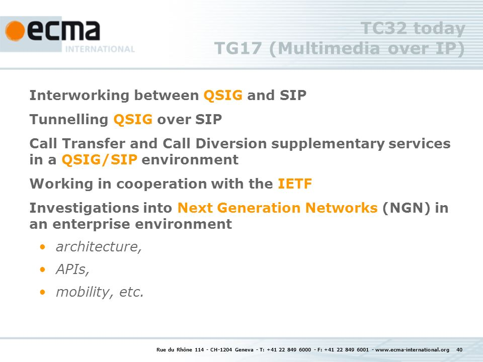 Rue du Rhône CH-1204 Geneva - T: F: TC32 today TG17 (Multimedia over IP) Interworking between QSIG and SIP Tunnelling QSIG over SIP Call Transfer and Call Diversion supplementary services in a QSIG/SIP environment Working in cooperation with the IETF Investigations into Next Generation Networks (NGN) in an enterprise environment architecture, APIs, mobility, etc.