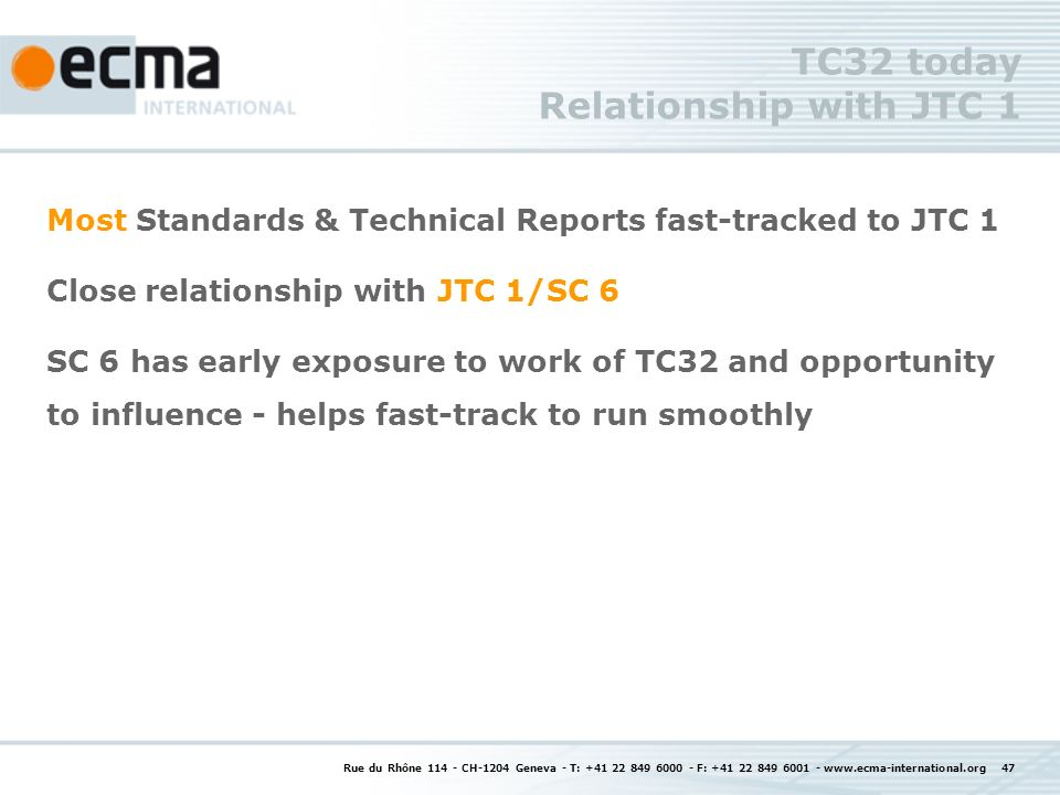 Rue du Rhône CH-1204 Geneva - T: F: TC32 today Relationship with JTC 1 Most Standards & Technical Reports fast-tracked to JTC 1 Close relationship with JTC 1/SC 6 SC 6 has early exposure to work of TC32 and opportunity to influence - helps fast-track to run smoothly