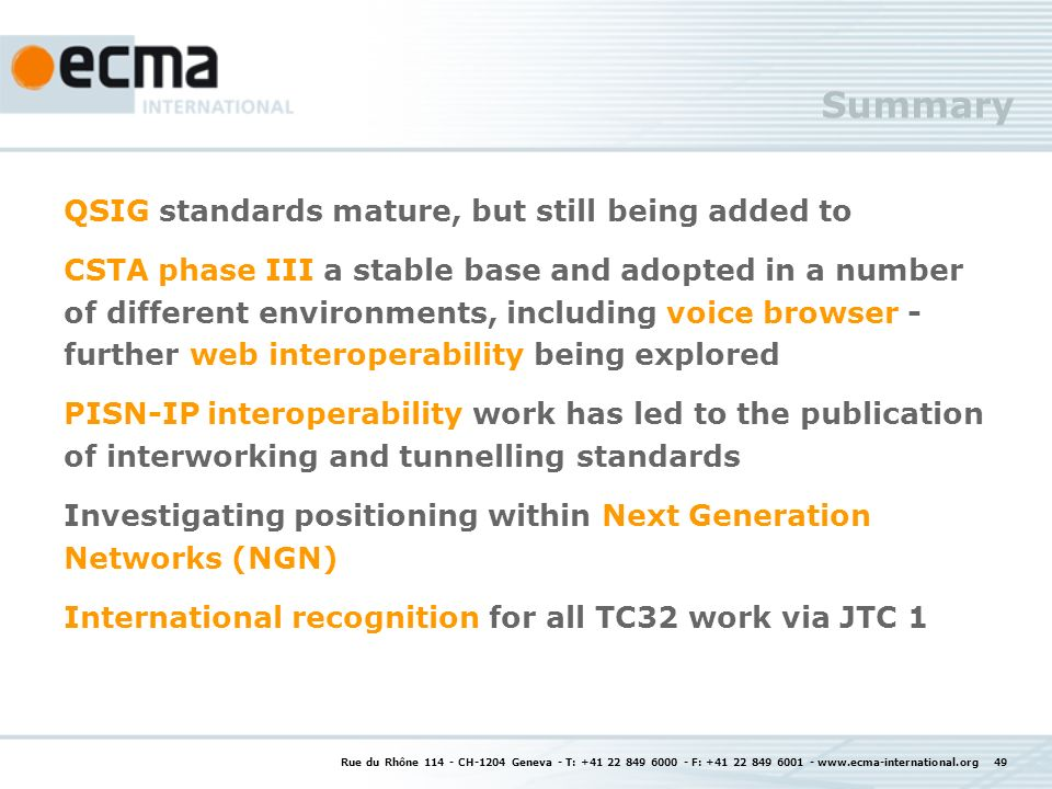 Rue du Rhône CH-1204 Geneva - T: F: Summary QSIG standards mature, but still being added to CSTA phase III a stable base and adopted in a number of different environments, including voice browser - further web interoperability being explored PISN-IP interoperability work has led to the publication of interworking and tunnelling standards Investigating positioning within Next Generation Networks (NGN) International recognition for all TC32 work via JTC 1
