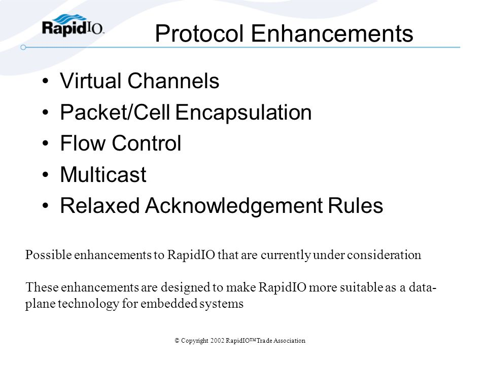 © Copyright 2002 RapidIOTrade Association Protocol Enhancements Virtual Channels Packet/Cell Encapsulation Flow Control Multicast Relaxed Acknowledgement Rules Possible enhancements to RapidIO that are currently under consideration These enhancements are designed to make RapidIO more suitable as a data- plane technology for embedded systems