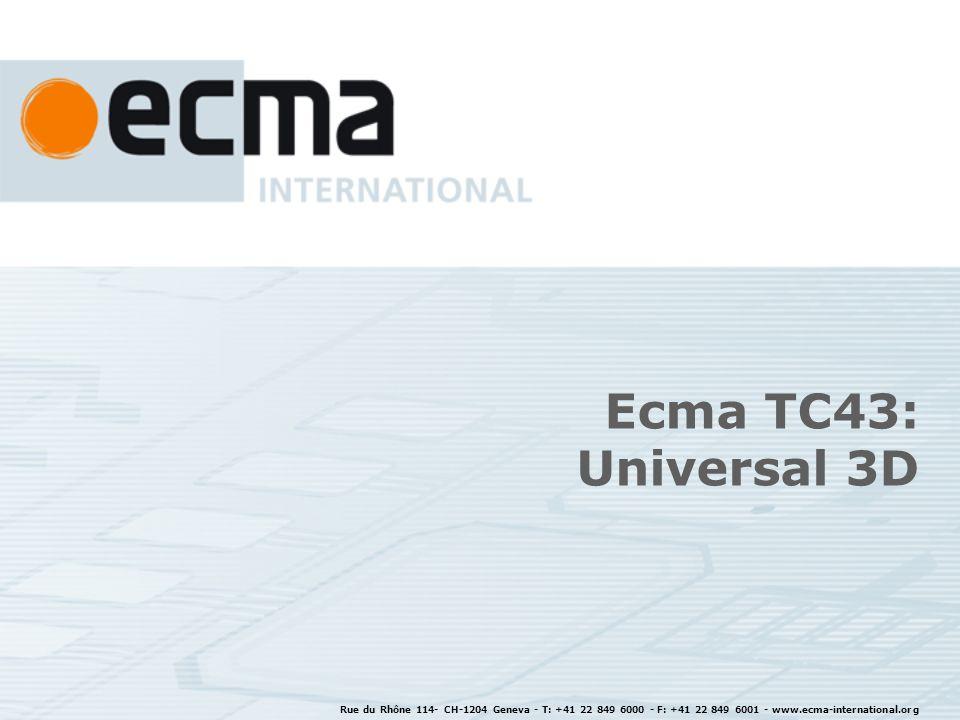 Rue du Rhône 114- CH-1204 Geneva - T: +41 22 849 6000 - F: +41 22 849 6001 - www.ecma-international.org Ecma TC43: Universal 3D