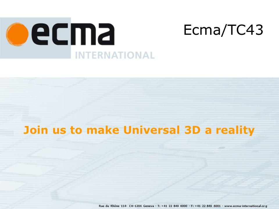 Rue du Rhône 114- CH-1204 Geneva - T: +41 22 849 6000 - F: +41 22 849 6001 - www.ecma-international.org Join us to make Universal 3D a reality Ecma/TC43