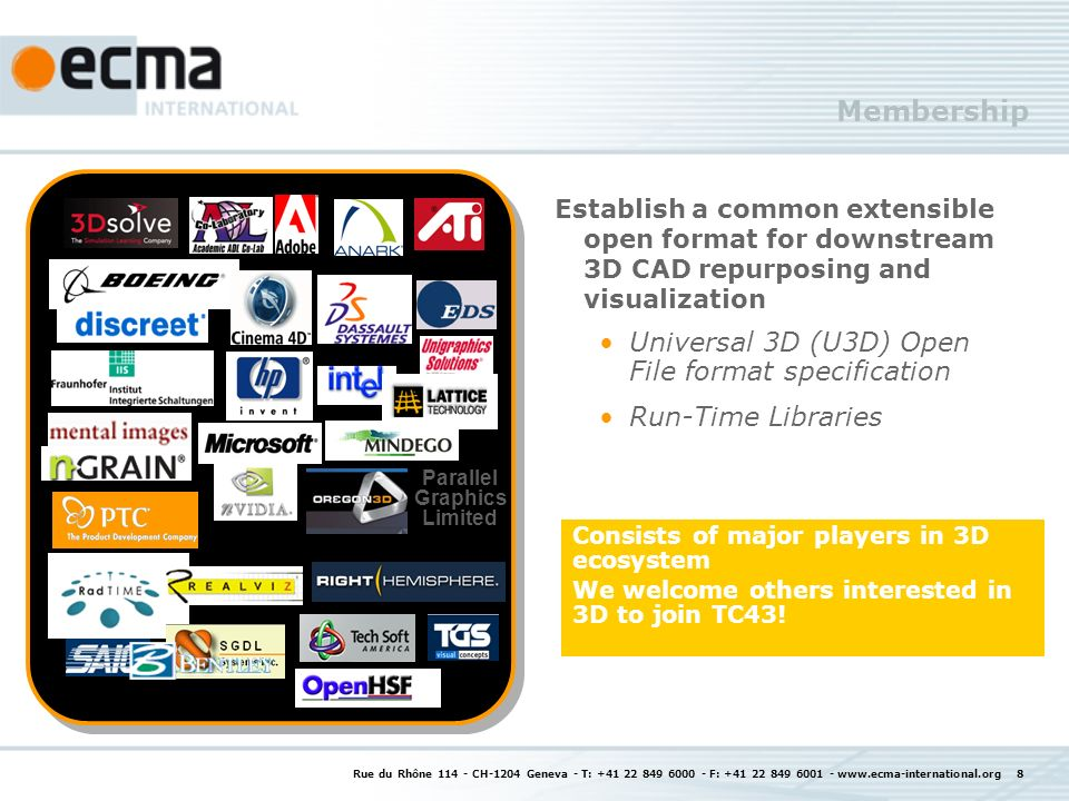 Rue du Rhône 114 - CH-1204 Geneva - T: +41 22 849 6000 - F: +41 22 849 6001 - www.ecma-international.org 8 Membership Establish a common extensible open format for downstream 3D CAD repurposing and visualization Universal 3D (U3D) Open File format specification Run-Time Libraries Parallel Graphics Limited Consists of major players in 3D ecosystem We welcome others interested in 3D to join TC43!