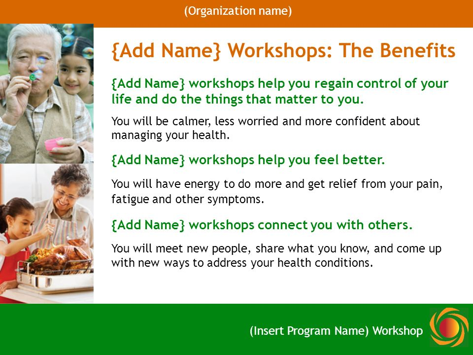 {Add Name} Workshops: The Benefits {Add Name} workshops help you regain control of your life and do the things that matter to you.