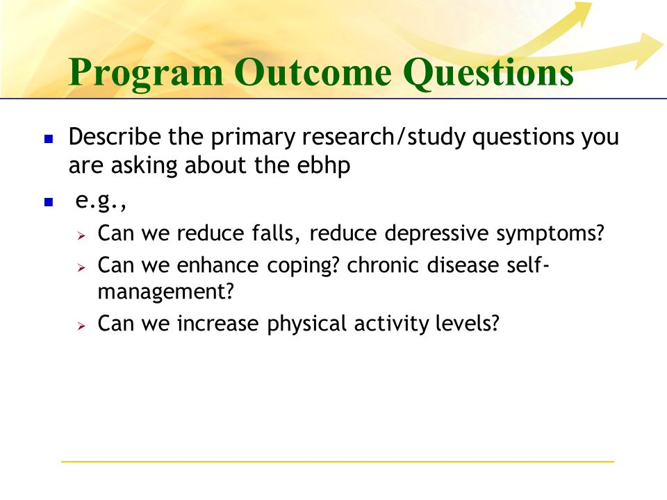 Program Outcome Questions Describe the primary research/study questions you are asking about the ebhp e.g., Can we reduce falls, reduce depressive symptoms.
