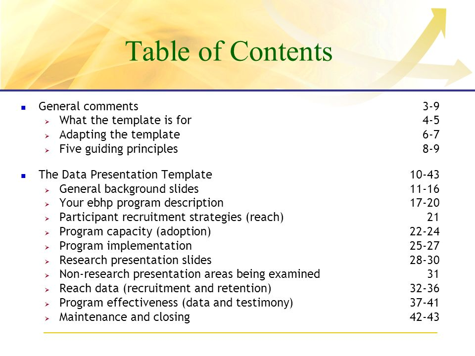 Table of Contents General comments3-9 What the template is for4-5 Adapting the template6-7 Five guiding principles8-9 The Data Presentation Template10-43 General background slides11-16 Your ebhp program description17-20 Participant recruitment strategies (reach)21 Program capacity (adoption)22-24 Program implementation25-27 Research presentation slides28-30 Non-research presentation areas being examined31 Reach data (recruitment and retention)32-36 Program effectiveness (data and testimony)37-41 Maintenance and closing42-43