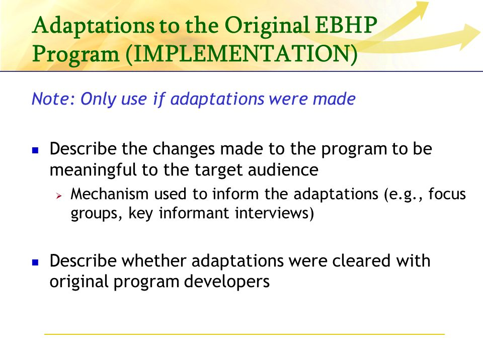 Adaptations to the Original EBHP Program (IMPLEMENTATION) Note: Only use if adaptations were made Describe the changes made to the program to be meaningful to the target audience Mechanism used to inform the adaptations (e.g., focus groups, key informant interviews) Describe whether adaptations were cleared with original program developers