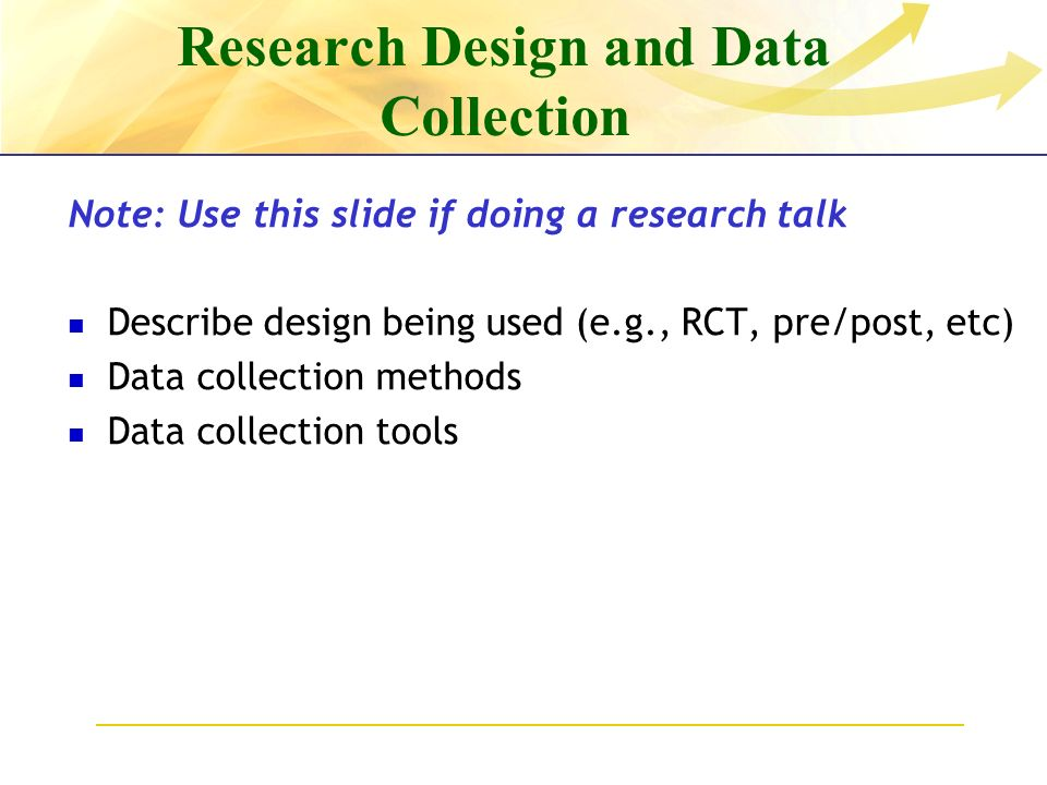 Research Design and Data Collection Note: Use this slide if doing a research talk Describe design being used (e.g., RCT, pre/post, etc) Data collection methods Data collection tools