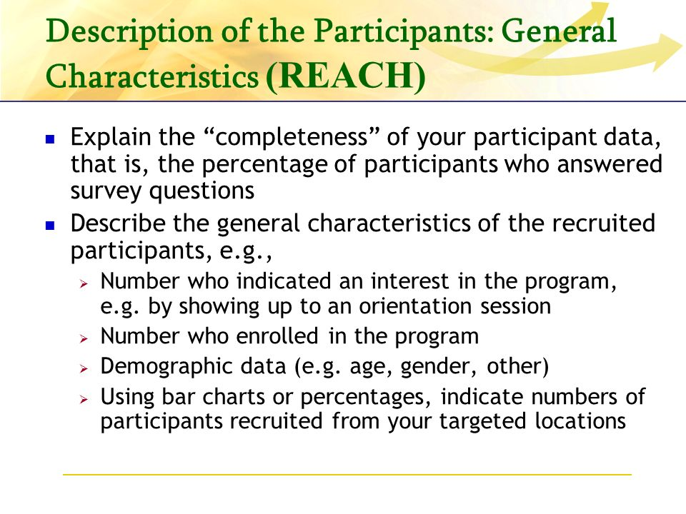 Description of the Participants: General Characteristics (REACH) Explain the completeness of your participant data, that is, the percentage of participants who answered survey questions Describe the general characteristics of the recruited participants, e.g., Number who indicated an interest in the program, e.g.