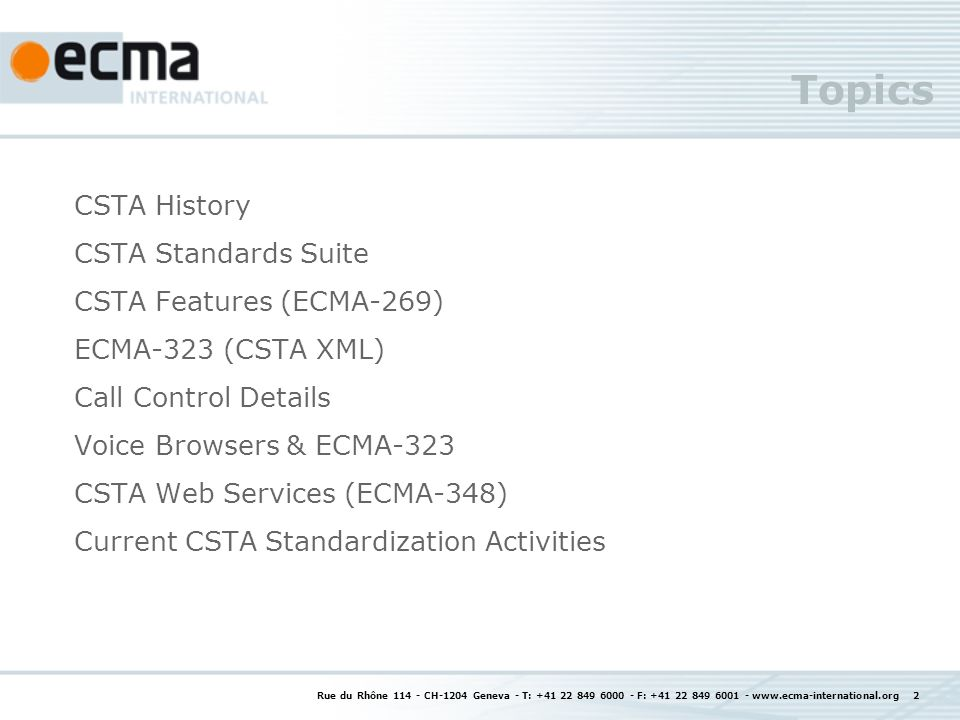 Rue du Rhône 114 - CH-1204 Geneva - T: +41 22 849 6000 - F: +41 22 849 6001 - www.ecma-international.org 2 CSTA History CSTA Standards Suite CSTA Features (ECMA-269) ECMA-323 (CSTA XML) Call Control Details Voice Browsers & ECMA-323 CSTA Web Services (ECMA-348) Current CSTA Standardization Activities Topics