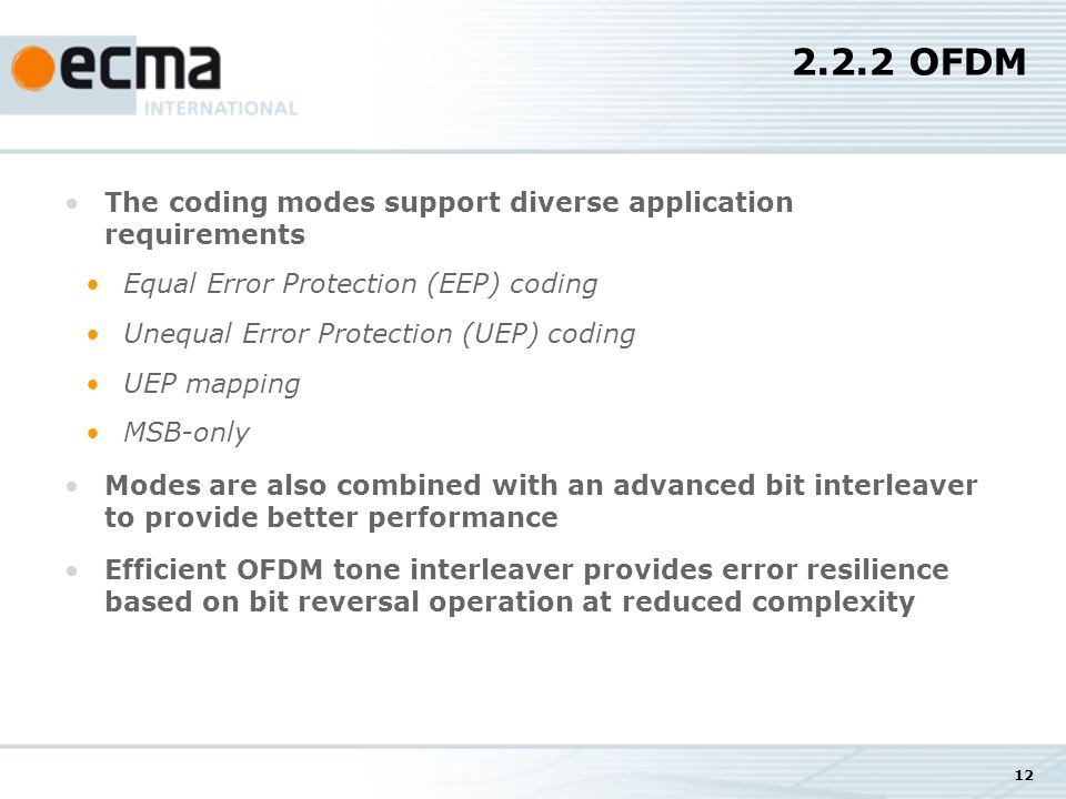 12 2.2.2 OFDM The coding modes support diverse application requirements Equal Error Protection (EEP) coding Unequal Error Protection (UEP) coding UEP mapping MSB-only Modes are also combined with an advanced bit interleaver to provide better performance Efficient OFDM tone interleaver provides error resilience based on bit reversal operation at reduced complexity