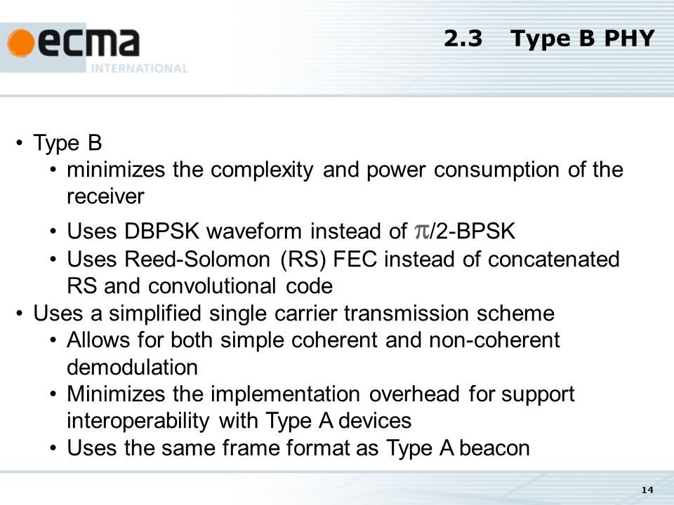 14 2.3Type B PHY Type B minimizes the complexity and power consumption of the receiver Uses DBPSK waveform instead of /2-BPSK Uses Reed-Solomon (RS) FEC instead of concatenated RS and convolutional code Uses a simplified single carrier transmission scheme Allows for both simple coherent and non-coherent demodulation Minimizes the implementation overhead for support interoperability with Type A devices Uses the same frame format as Type A beacon