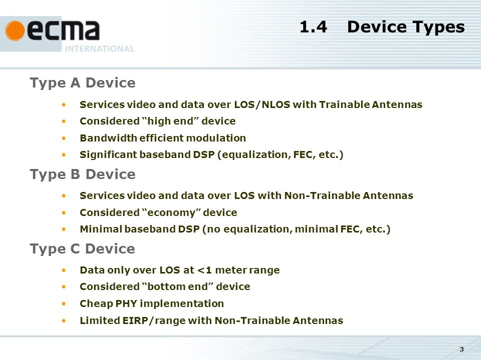 3 1.4Device Types Type A Device Services video and data over LOS/NLOS with Trainable Antennas Considered high end device Bandwidth efficient modulation Significant baseband DSP (equalization, FEC, etc.) Type B Device Services video and data over LOS with Non-Trainable Antennas Considered economy device Minimal baseband DSP (no equalization, minimal FEC, etc.) Type C Device Data only over LOS at <1 meter range Considered bottom end device Cheap PHY implementation Limited EIRP/range with Non-Trainable Antennas